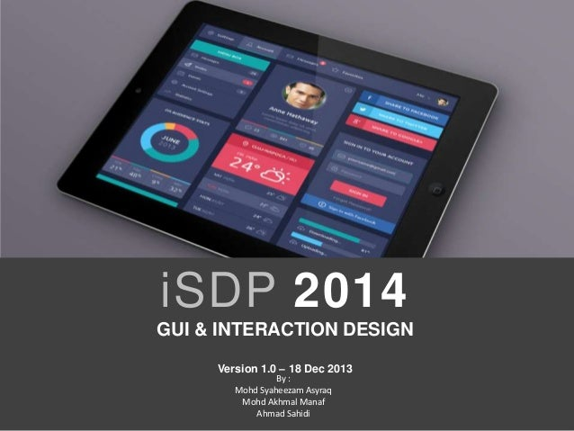 iSDP 2014 GUI & INTERACTION DESIGN Version 1.0 – 18 Dec 2013 By : Mohd Syaheezam Asyraq Mohd Akhmal Manaf Ahmad Sahidi