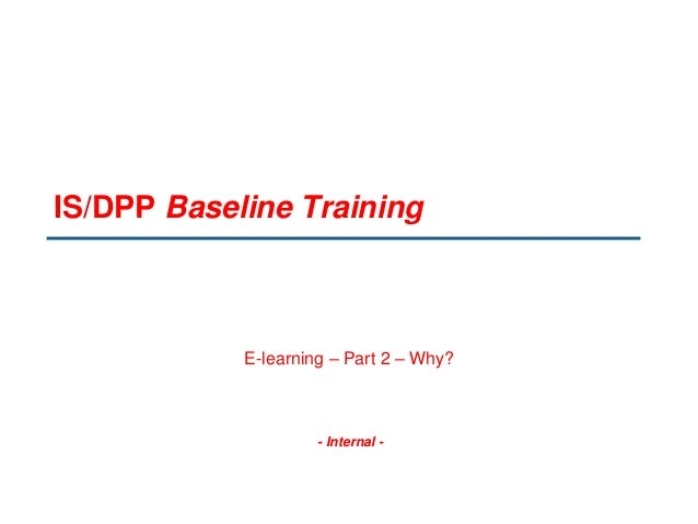 - Internal - IS/DPP Baseline Training E-learning – Part 2 – Why?