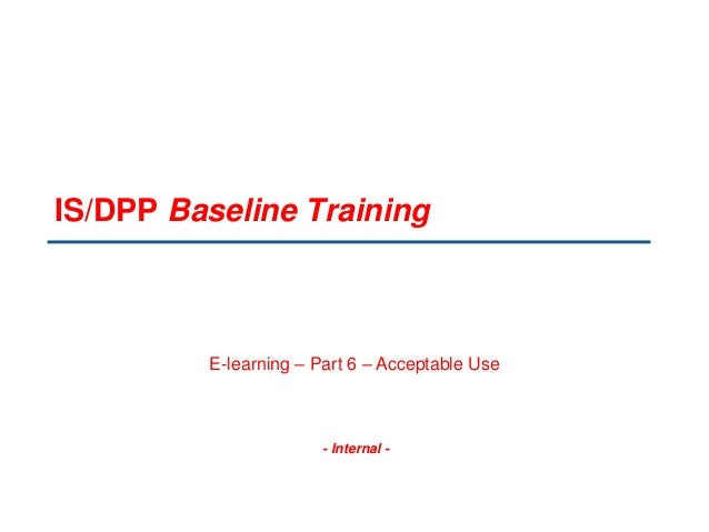 - Internal - IS/DPP Baseline Training E-learning – Part 6 – Acceptable Use