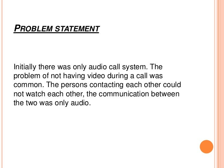 PROBLEM STATEMENTInitially there was only audio call system. Theproblem of not having video during a call wascommon. The p...