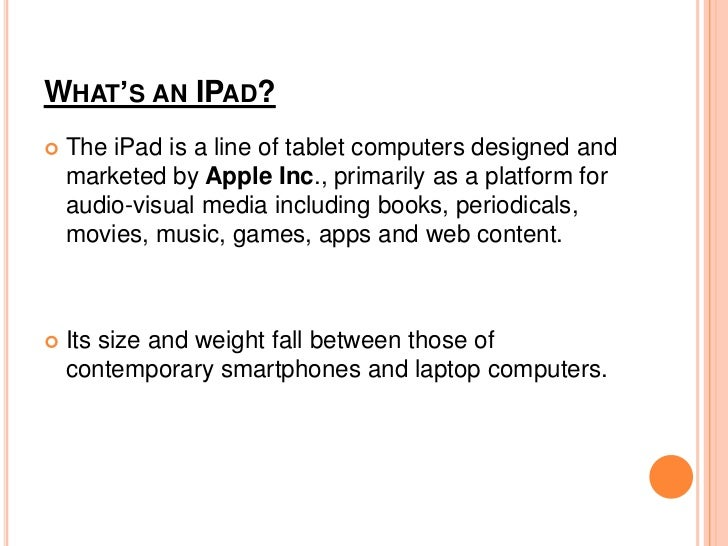 WHAT'S AN IPAD?   The iPad is a line of tablet computers designed and    marketed by Apple Inc., primarily as a platform ...