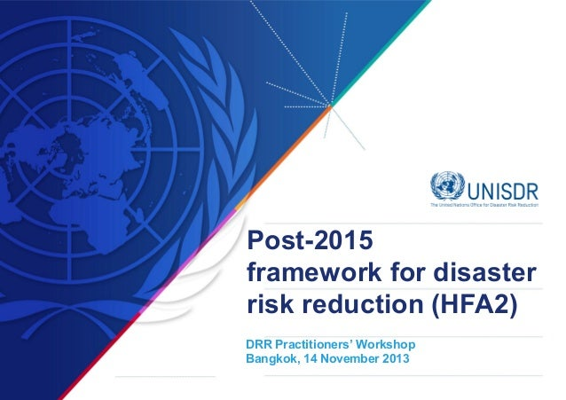 Post-2015 framework for disaster risk reduction (HFA2) DRR Practitioners' Workshop Bangkok, 14 November 2013