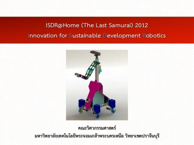 ISDR@Home (The Last Samurai) 2012Innovation for Sustainable Development Robotics                       คณะวิศวกรรมศาสตร์  ...