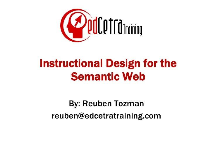 Instructional Design for the Semantic Web By: Reuben Tozman [email_address]