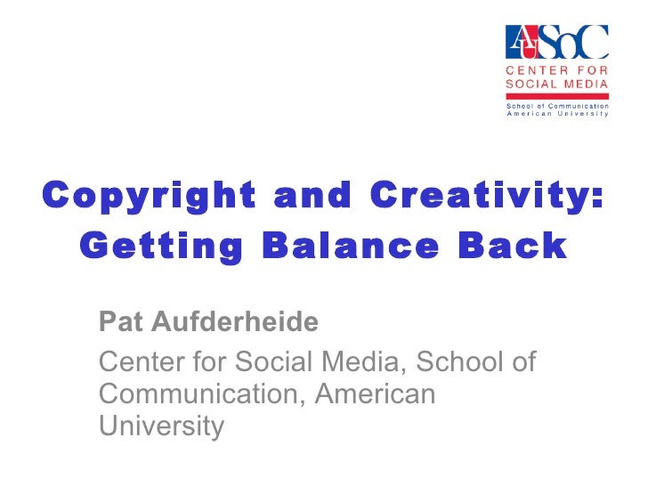 Copyright and Creativity: Getting Balance Back Pat Aufderheide Center for Social Media, School of Communication, American ...
