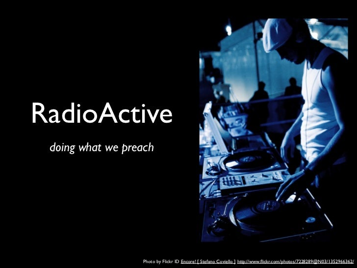 RadioActive doing what we preach                  Photo by Flickr ID Encore! [ Stefano Coviello ] http://www.flickr.com/pho...