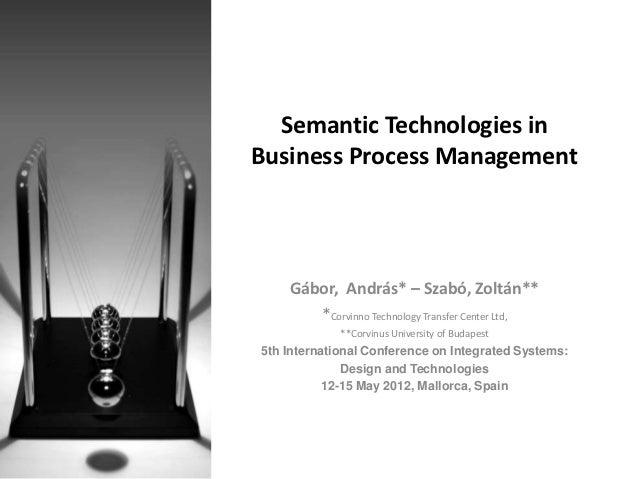 Semantic Technologies inBusiness Process Management    Gábor, András* – Szabó, Zoltán**       *Corvinno Technology Transfe...