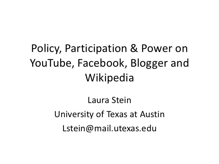 Policy, Participation & Power on YouTube, Facebook, Blogger and Wikipedia<br />Laura Stein<br />University of Texas at Aus...