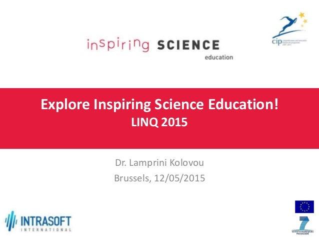 Explore Inspiring Science Education! LINQ 2015 Dr. Lamprini Kolovou Brussels, 12/05/2015