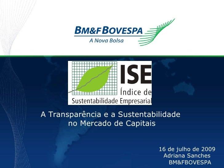 A Transparência e a Sustentabilidade  no Mercado de Capitais 16 de julho de 2009 Adriana Sanches BM&FBOVESPA
