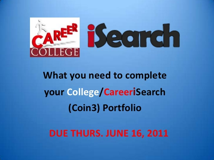 What you need to complete<br />your College/CareeriSearch<br />(Coin3) PortfolioDUE THURS. JUNE 16, 2011<br />