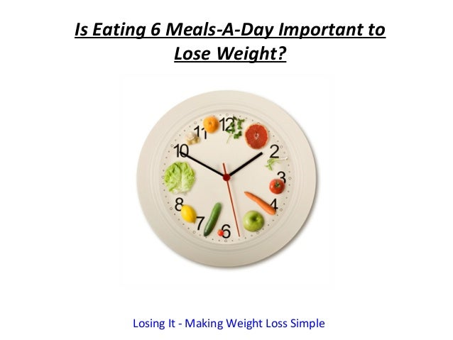 Is Eating 6 Meals-A-Day Important to             Lose Weight?      Losing It - Making Weight Loss Simple