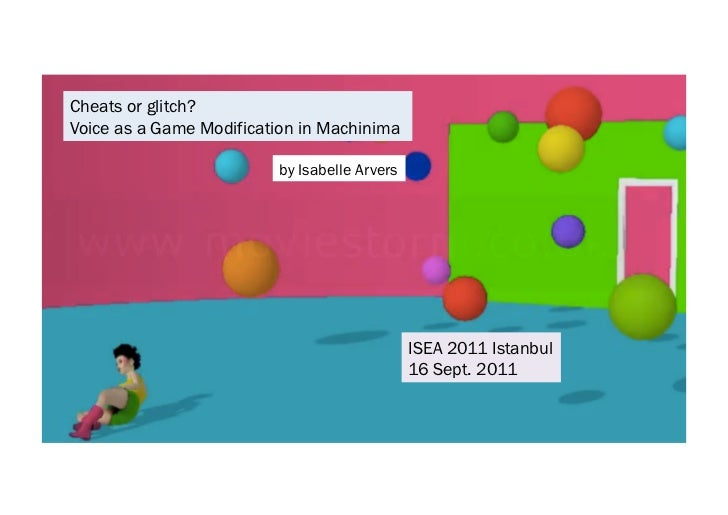 by Isabelle Arvers  Cheats or glitch? Voice as a Game Modification in Machinima  ISEA 2011 Istanbul 16 Sept. 2011