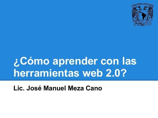 ¿Cómo aprender con las herramientas web 2.0? Lic. José Manuel Meza Cano