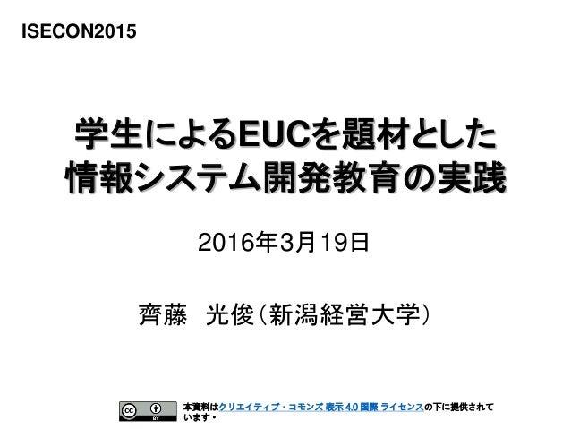 1 学生によるEUCを題材とした 情報システム開発教育の実践 ISECON2015 齊藤 光俊(新潟経営大学) 2016年3月19日 本資料はクリエイティブ・コモンズ 表示 4.0 国際 ライセンスの下に提供されて います。