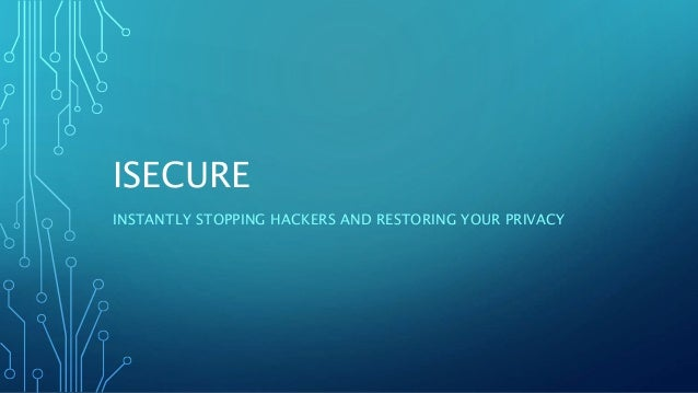ISECURE INSTANTLY STOPPING HACKERS AND RESTORING YOUR PRIVACY