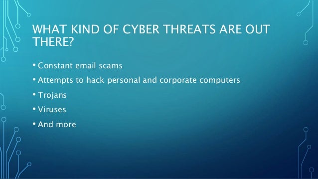 WHAT KIND OF CYBER THREATS ARE OUT THERE? • Constant email scams • Attempts to hack personal and corporate computers • Tro...