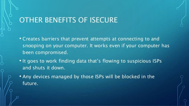 OTHER BENEFITS OF ISECURE • Creates barriers that prevent attempts at connecting to and snooping on your computer. It work...