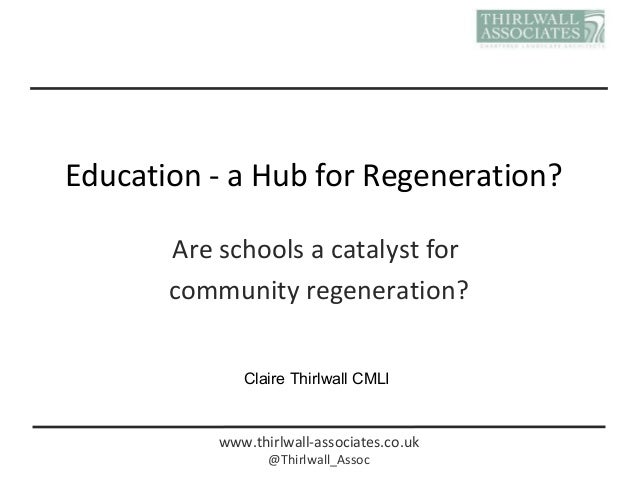 www.thirlwall-associates.co.uk @Thirlwall_Assoc Education - a Hub for Regeneration? Are schools a catalyst for community r...
