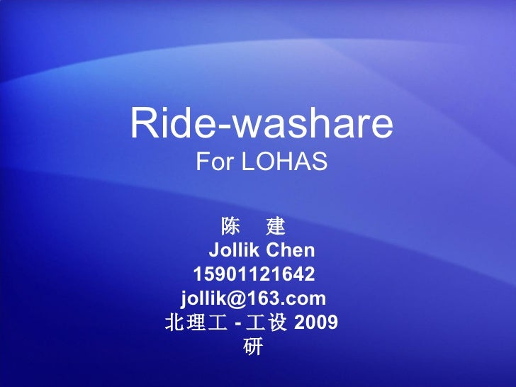 Ride-washare For LOHAS 陈  建   Jollik Chen 15901121642 [email_address] 北理工 - 工设 2009 研