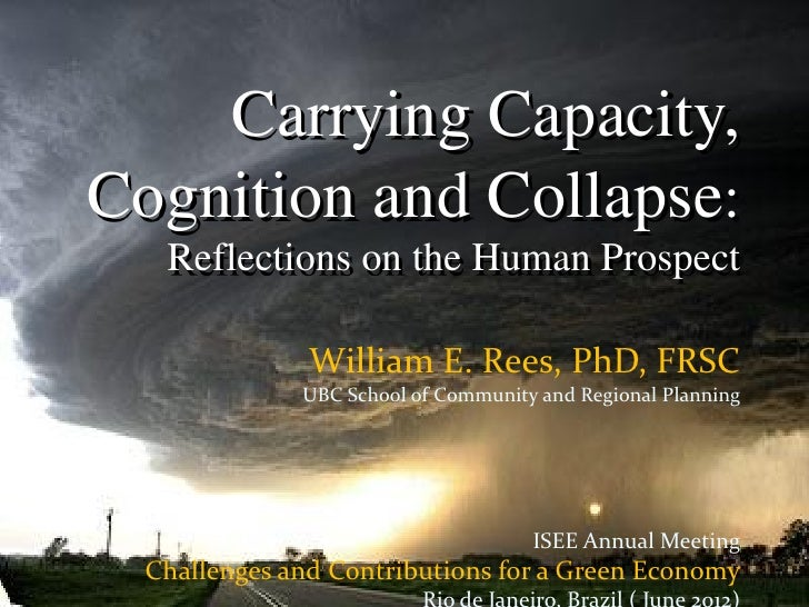 Carrying Capacity,Cognition and Collapse:   Reflections on the Human Prospect               William E. Rees, PhD, FRSC    ...
