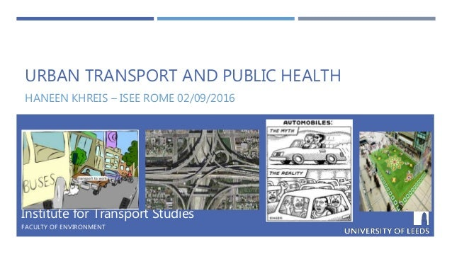 URBAN TRANSPORT AND PUBLIC HEALTH HANEEN KHREIS – ISEE ROME 02/09/2016 Institute for Transport Studies FACULTY OF ENVIRONM...