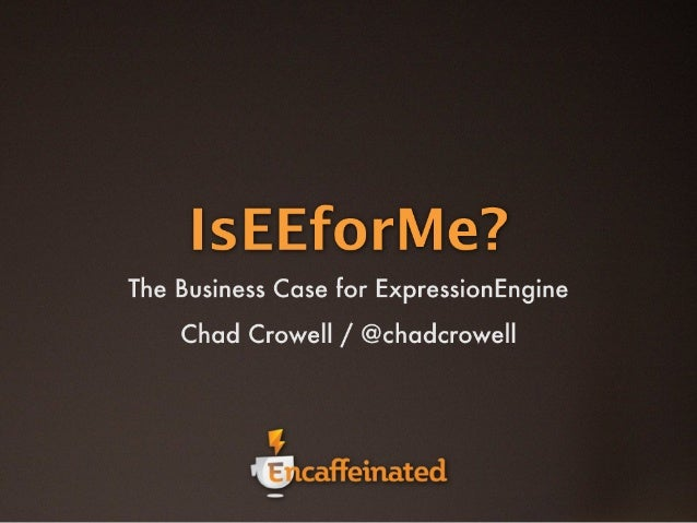 IsEEforMe? The Business Case for ExpressionEngine. [EngineSummit version]