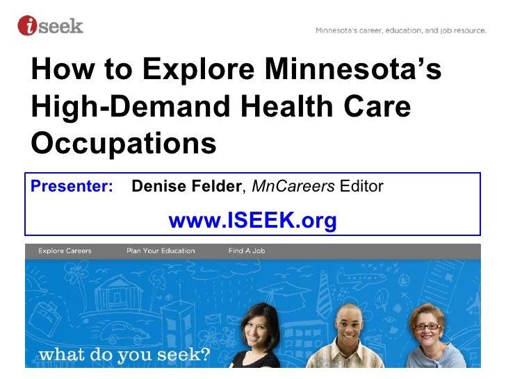 Presenter:  Denise Felder ,   MnCareers  Editor www.ISEEK.org How to Explore Minnesota's High-Demand Health Care Occupations