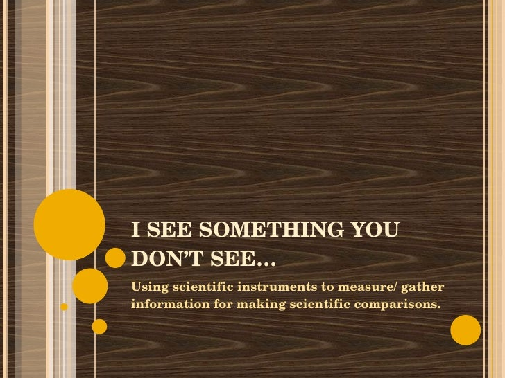 I SEE SOMETHING YOU DON'T SEE… Using scientific instruments to measure/ gather information for making scientific compariso...
