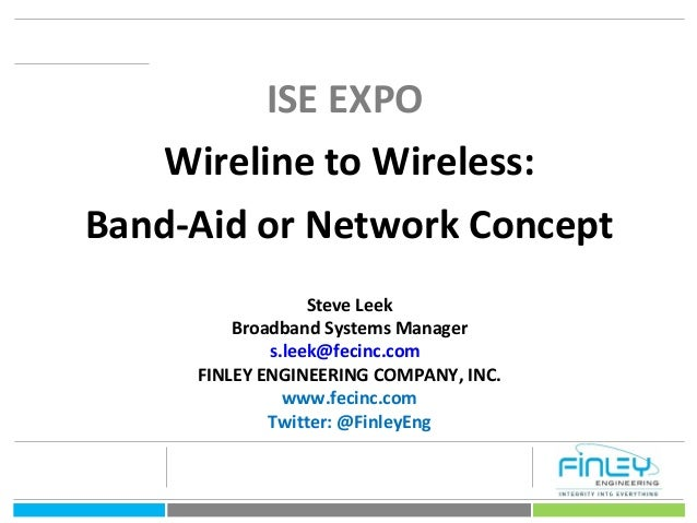 1 ISE EXPO Wireline to Wireless: Band-Aid or Network Concept Steve Leek Broadband Systems Manager s.leek@fecinc.com FINLEY...