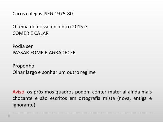 Caros colegas ISEG 1975-80 O tema do nosso encontro 2015 é COMER E CALAR Podia ser PASSAR FOME E AGRADECER Proponho Olhar ...