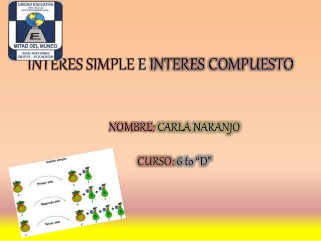 "INTERES SIMPLE E INTERES COMPUESTO NOMBRE: CARLA NARANJO CURSO: 6 to ""D"""