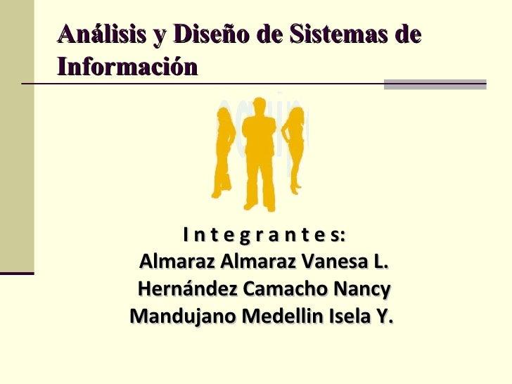 Análisis y Diseño de Sistemas de Información I n t e g r a n t e s: Almaraz Almaraz Vanesa L. Hernández Camacho Nancy Mand...