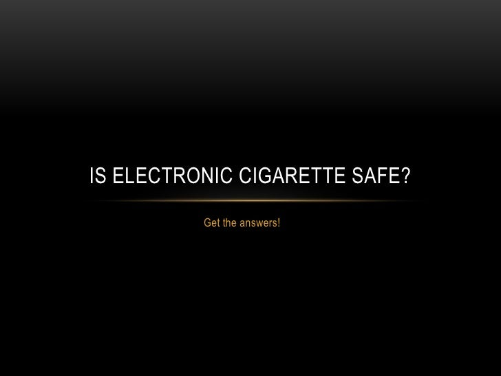 IS ELECTRONIC CIGARETTE SAFE?          Get the answers!