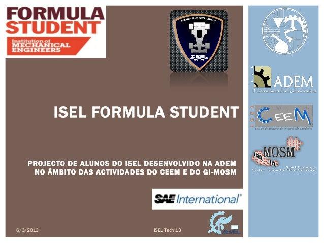 6/3/2013ISEL FORMULA STUDENTPROJECTO DE ALUNOS DO ISEL DESENVOLVIDO NA ADEMNO ÂMBITO DAS ACTIVIDADES DO CEEM E DO GI-MOSMI...