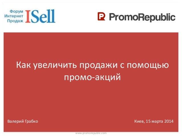 Как увеличить продажи с помощью промо-акций www.promorepublic.com Валерий Грабко Киев, 15 марта 2014