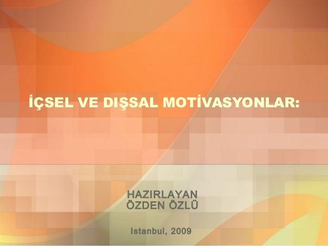 İÇSEL VE DIŞSAL MOTİVASYONLAR: HAZIRLAYAN ÖZDEN ÖZLÜ Istanbul, 2009