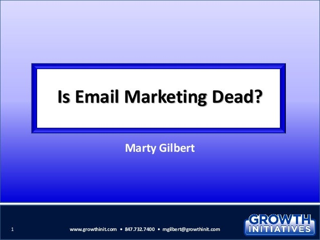 Is Email Marketing Dead? Marty Gilbert 1 www.growthinit.com • 847.732.7400 • mgilbert@growthinit.com