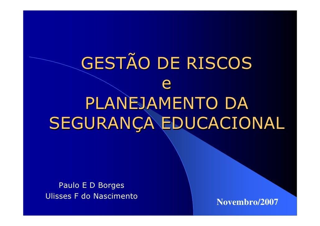 GESTÃO DE RISCOS          e   PLANEJAMENTO DASEGURANÇA EDUCACIONAL    Paulo E D BorgesUlisses F do Nascimento             ...