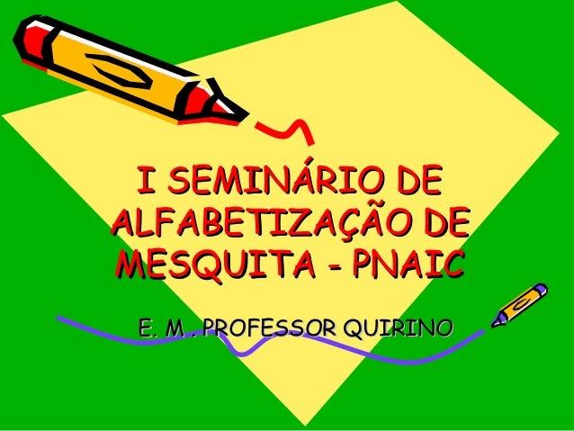 I SEMINÁRIO DE ALFABETIZAÇÃO DE MESQUITA - PNAIC E. M . PROFESSOR QUIRINO