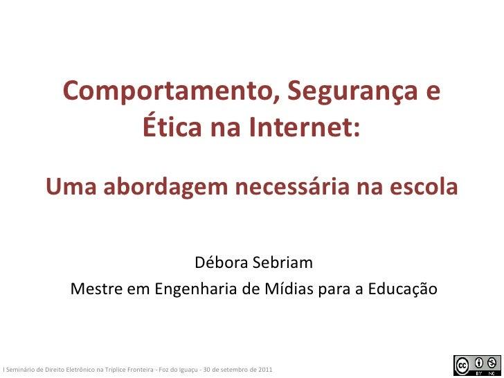 Comportamento, Segurança e Ética na Internet:Uma abordagem necessária na escola<br />Débora Sebriam<br />Mestre em Engenha...