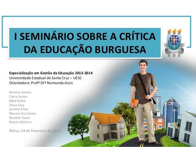 I SEMINÁRIO SOBRE A CRÍTICA      DA EDUCAÇÃO BURGUESAEspecialização em Gestão da Educação 2013-2014Universidade Estadual d...