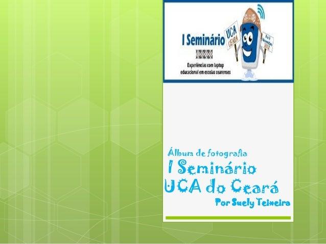 Álbum de fotografiaI SeminárioUCA do Ceará           Por Suely Teixeira