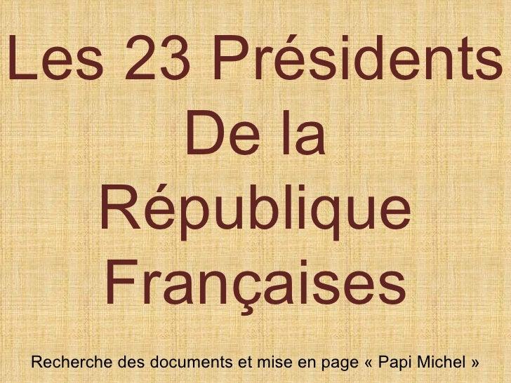 Les 23 Présidents      De la   République   FrançaisesRecherche des documents et mise en page « Papi Michel »