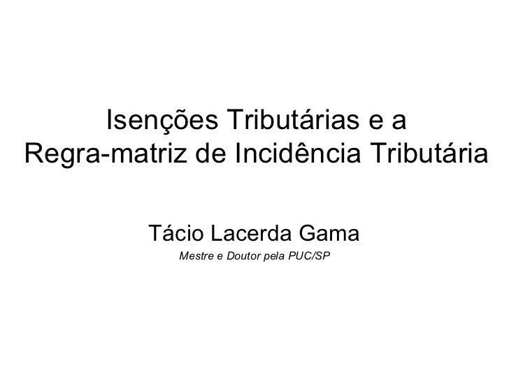 Isenções Tributárias e aRegra-matriz de Incidência Tributária         Tácio Lacerda Gama            Mestre e Doutor pela P...