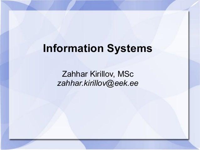 Information Systems Zahhar Kirillov, MSc zahhar.kirillov@eek.ee