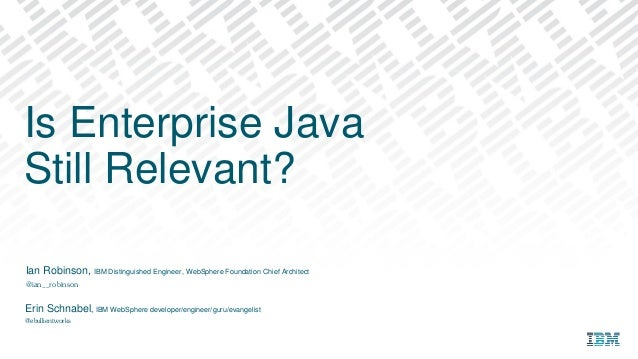 Ian Robinson, IBM Distinguished Engineer, WebSphere Foundation Chief Architect @ian__robinson Is Enterprise Java Still Rel...