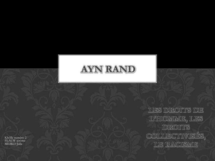 Ayn rand <br />les droits de l'homme, les droits collectivisés, le racisme <br />Khôllenuméro 2 FLAUW jérômeMESKO Julie<br />