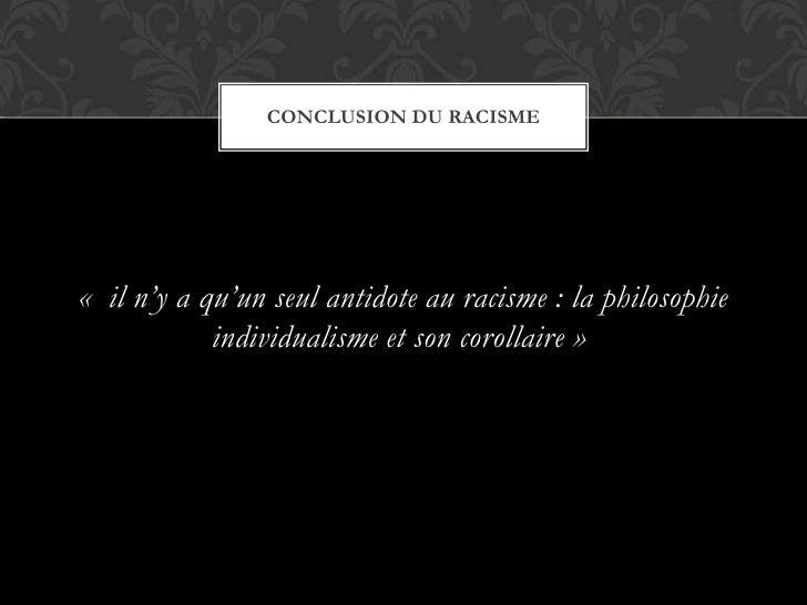« il n'y a qu'un seul antidote au racisme : la philosophie individualisme et son corollaire»<br />Conclusion du racisme...