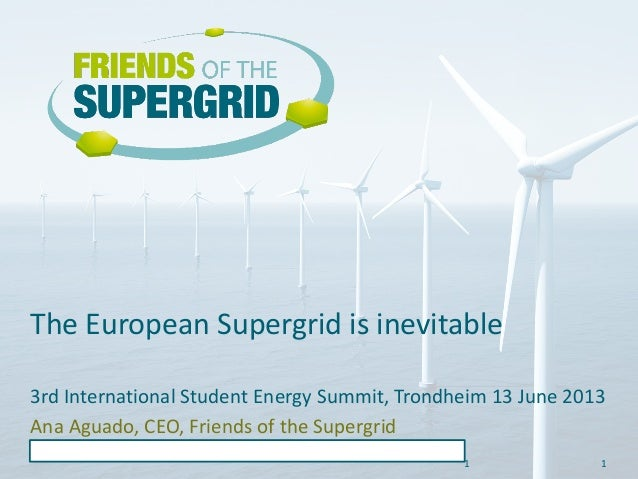 1 The European Supergrid is inevitable 1 3rd International Student Energy Summit, Trondheim 13 June 2013 Ana Aguado, CEO, ...